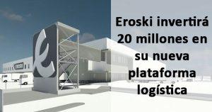 Eroski creará 150 empleos en su nueva plataforma logística