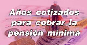 Años que hay que cotizar para cobrar la pensión mínima