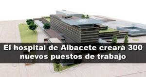 La ampliación del hospital de Albacete creará 300 empleos