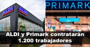 ALDI y Primark contratarán a cerca de 1.200 trabajadores de aquí a verano