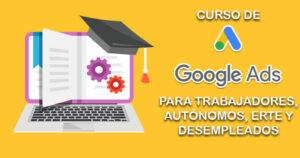 CURSO DE GOOGLE ADWORDS Y SUS APLICACIONES PUBLICITARIAS PARA TRABAJADORES, AUTÓNOMOS, ERTE Y DESEMPLEADOS