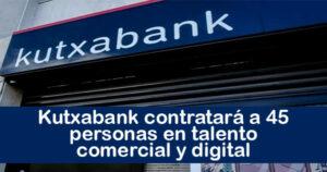 Kutxabank contratará a 45 personas especializadas en talento comercial y digital